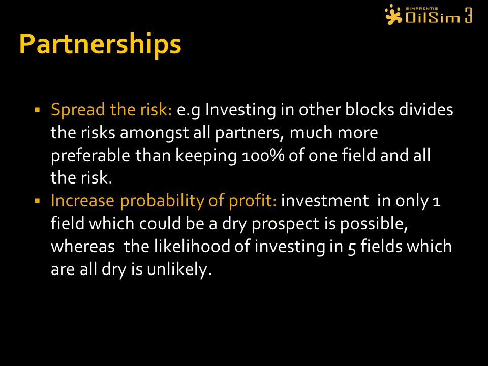 Partnerships Spread the risk: e.g Investing in other blocks divides the risks amongst all partners, much more preferable than keeping 100% of one fiel