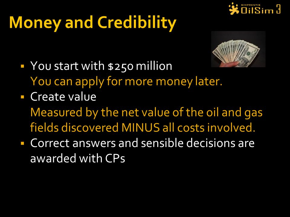 Money and Credibility You start with $250 million You can apply for more money later. Create value Measured by the net value of the oil and gas fields