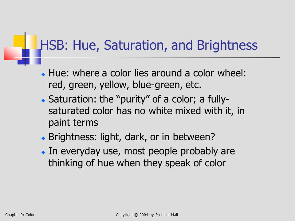 Chapter 9: ColorCopyright © 2004 by Prentice Hall HSB: Hue, Saturation, and Brightness Hue: where a color lies around a color wheel: red, green, yellow, blue-green, etc.