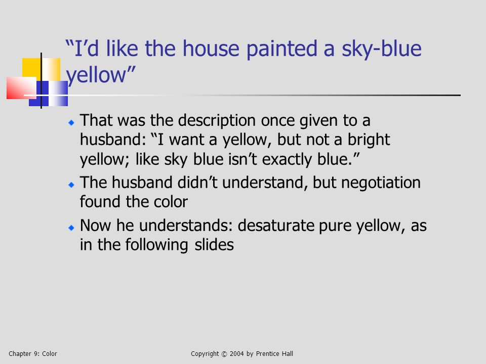 Chapter 9: ColorCopyright © 2004 by Prentice Hall Id like the house painted a sky-blue yellow That was the description once given to a husband: I want a yellow, but not a bright yellow; like sky blue isnt exactly blue.