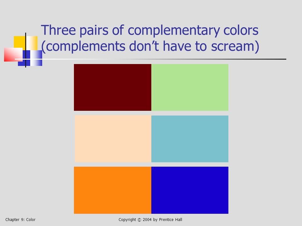 Chapter 9: ColorCopyright © 2004 by Prentice Hall Three pairs of complementary colors (complements dont have to scream)