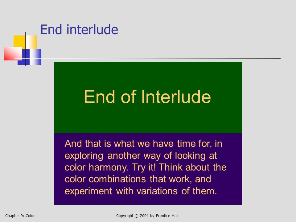 Chapter 9: ColorCopyright © 2004 by Prentice Hall End interlude End of Interlude And that is what we have time for, in exploring another way of looking at color harmony.