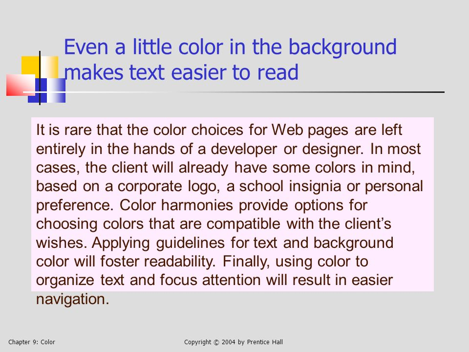 Chapter 9: ColorCopyright © 2004 by Prentice Hall Even a little color in the background makes text easier to read It is rare that the color choices for Web pages are left entirely in the hands of a developer or designer.