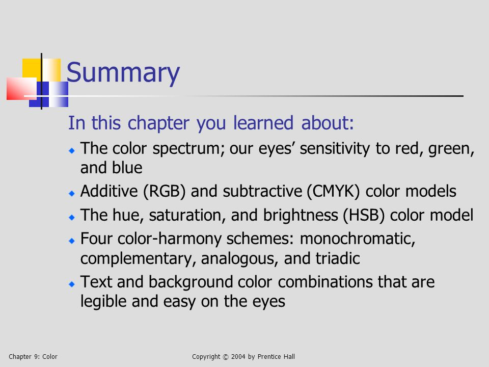 Chapter 9: ColorCopyright © 2004 by Prentice Hall Summary In this chapter you learned about: The color spectrum; our eyes sensitivity to red, green, and blue Additive (RGB) and subtractive (CMYK) color models The hue, saturation, and brightness (HSB) color model Four color-harmony schemes: monochromatic, complementary, analogous, and triadic Text and background color combinations that are legible and easy on the eyes