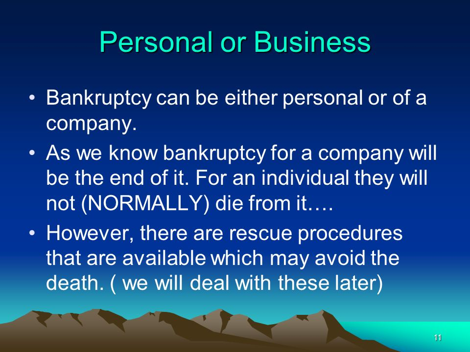 11 Personal or Business Bankruptcy can be either personal or of a company. As we know bankruptcy for a company will be the end of it. For an individua