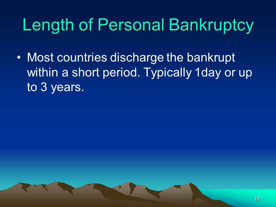 19 Length of Personal Bankruptcy Most countries discharge the bankrupt within a short period. Typically 1day or up to 3 years.