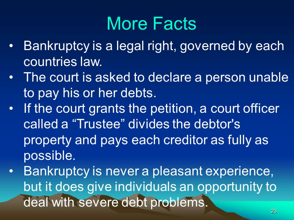 23 Bankruptcy is a legal right, governed by each countries law. The court is asked to declare a person unable to pay his or her debts. If the court gr