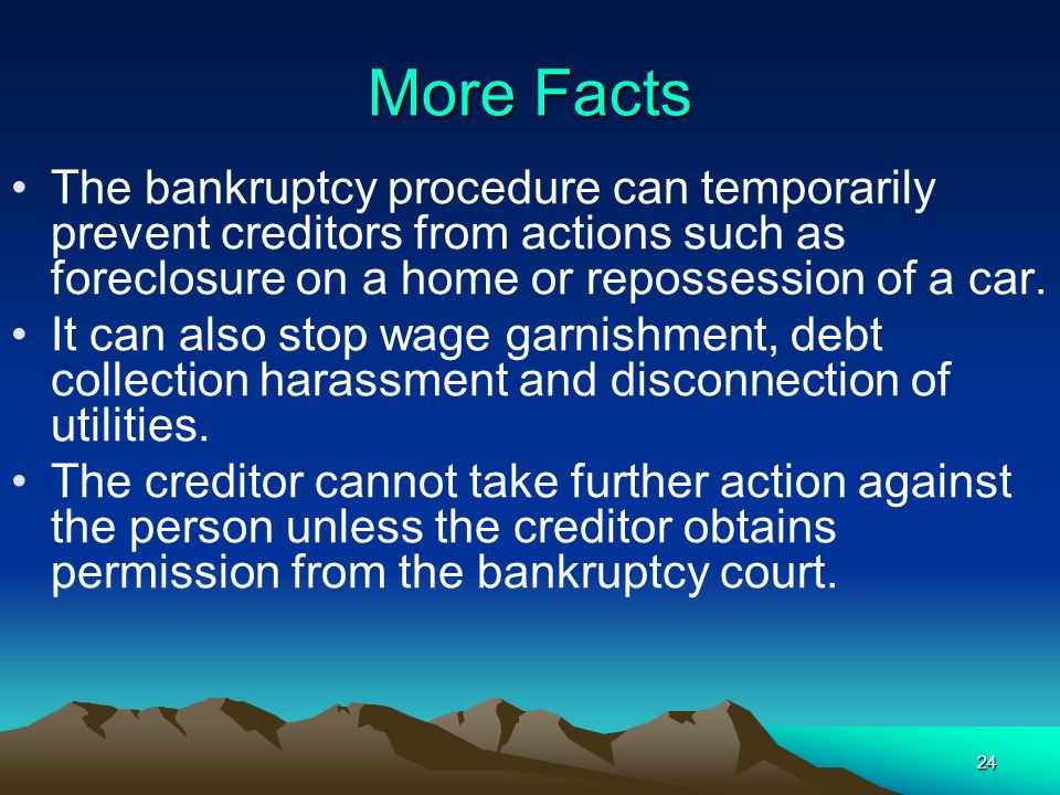 24 The bankruptcy procedure can temporarily prevent creditors from actions such as foreclosure on a home or repossession of a car. It can also stop wa
