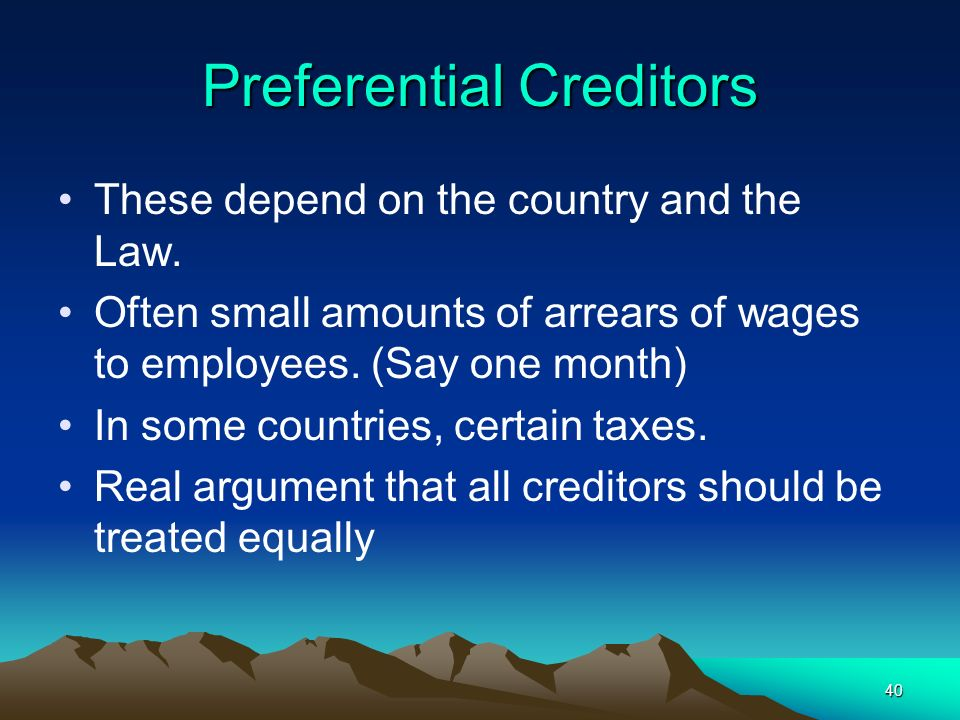 40 Preferential Creditors These depend on the country and the Law. Often small amounts of arrears of wages to employees. (Say one month) In some count