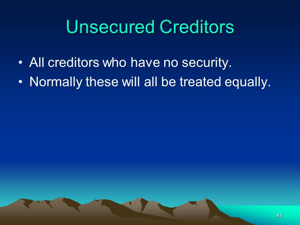 41 Unsecured Creditors All creditors who have no security. Normally these will all be treated equally.