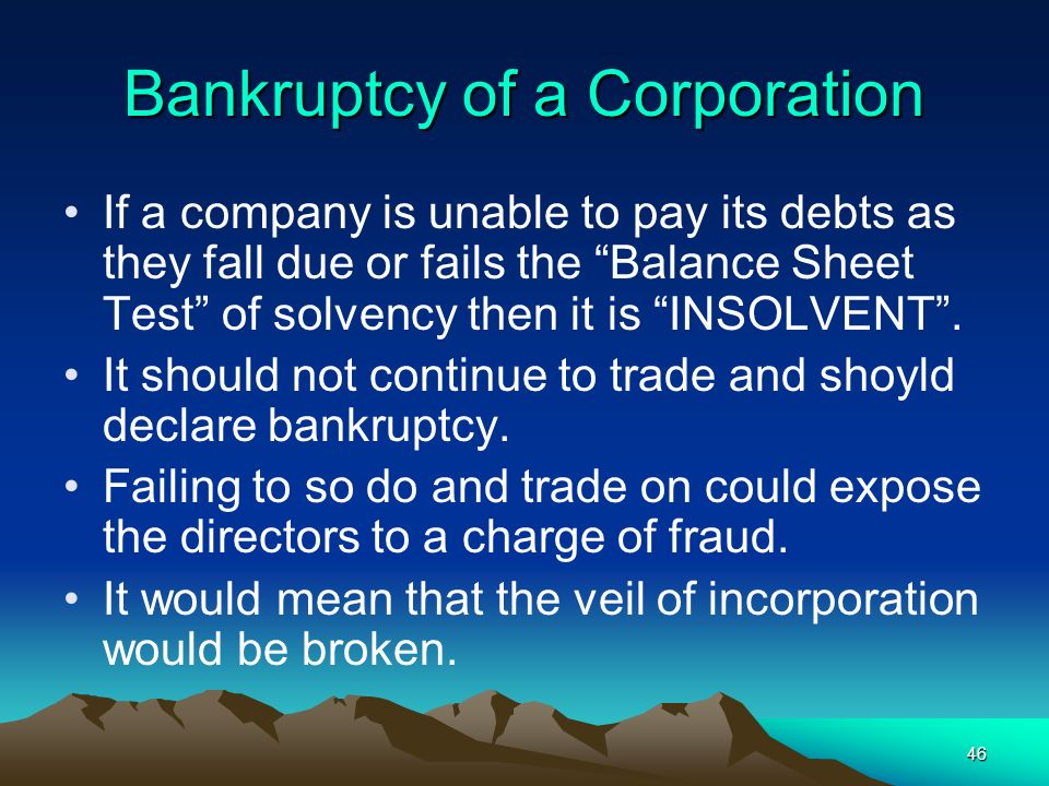 46 Bankruptcy of a Corporation If a company is unable to pay its debts as they fall due or fails the Balance Sheet Test of solvency then it is INSOLVE