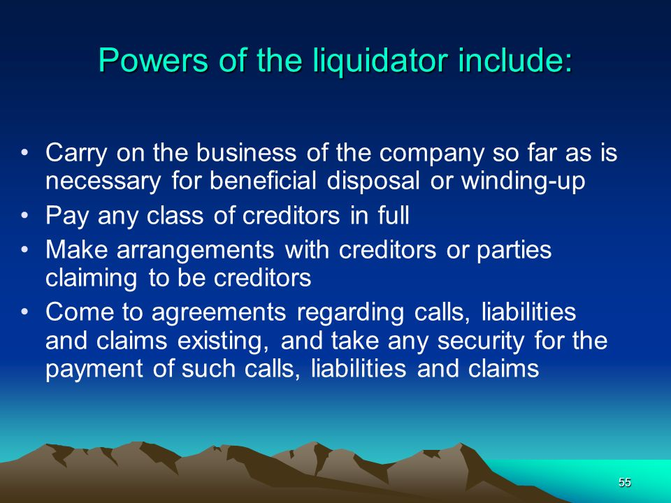 55 Powers of the liquidator include: Carry on the business of the company so far as is necessary for beneficial disposal or winding-up Pay any class o