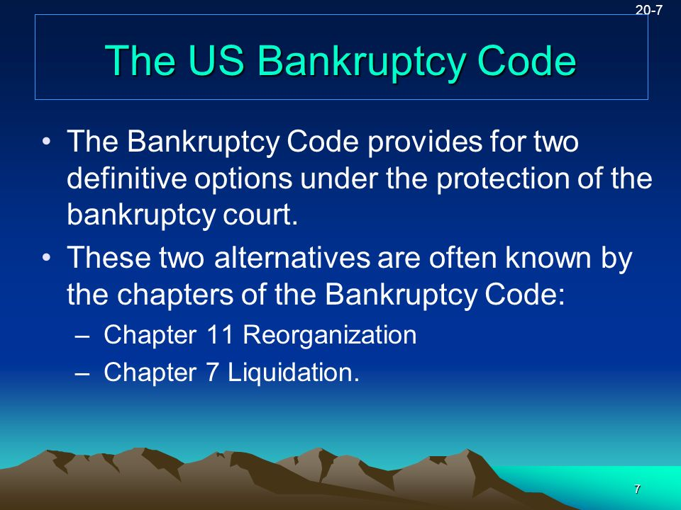 7 20-7 The US Bankruptcy Code The Bankruptcy Code provides for two definitive options under the protection of the bankruptcy court. These two alternat