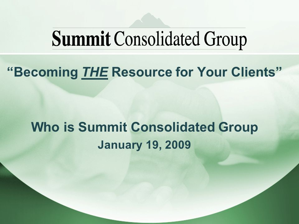 Becoming THE Resource for Your Clients Who is Summit Consolidated Group January 19, 2009