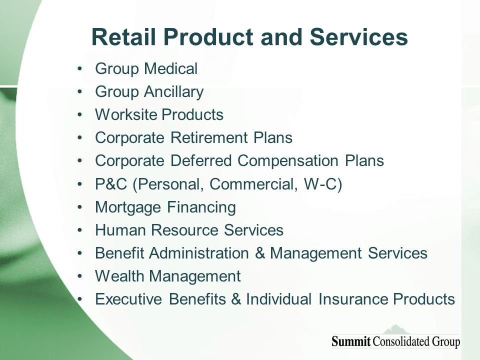 Retail Product and Services Group Medical Group Ancillary Worksite Products Corporate Retirement Plans Corporate Deferred Compensation Plans P&C (Personal, Commercial, W-C) Mortgage Financing Human Resource Services Benefit Administration & Management Services Wealth Management Executive Benefits & Individual Insurance Products