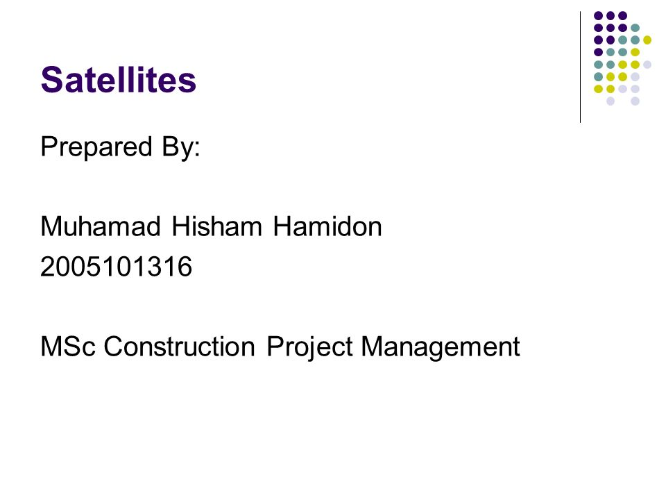 Satellites Prepared By: Muhamad Hisham Hamidon 2005101316 MSc Construction Project Management