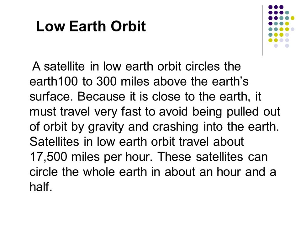 Low Earth Orbit A satellite in low earth orbit circles the earth100 to 300 miles above the earths surface. Because it is close to the earth, it must t