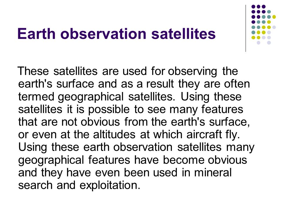 Earth observation satellites These satellites are used for observing the earth's surface and as a result they are often termed geographical satellites