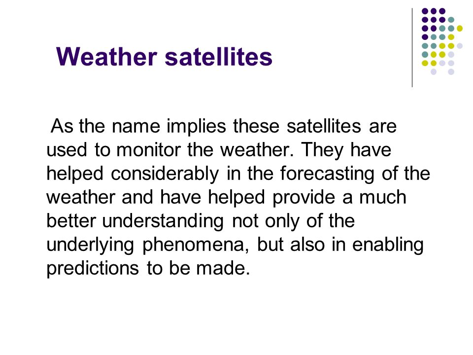 Weather satellites As the name implies these satellites are used to monitor the weather. They have helped considerably in the forecasting of the weath