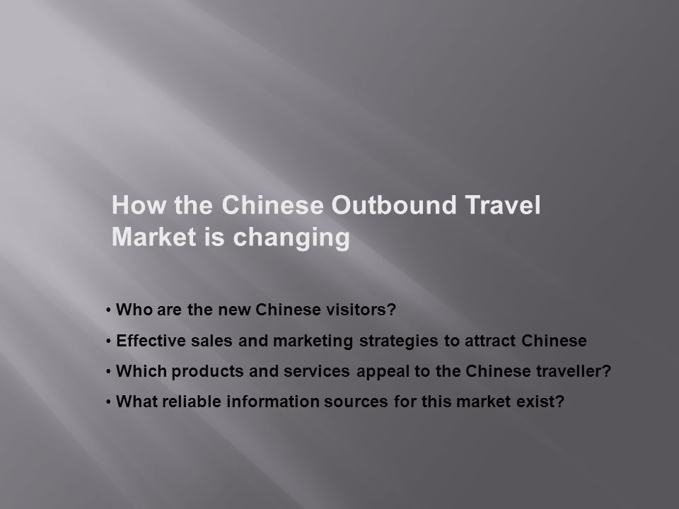 How the Chinese Outbound Travel Market is changing Who are the new Chinese visitors? Effective sales and marketing strategies to attract Chinese Which