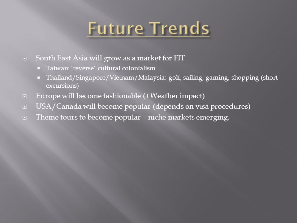 South East Asia will grow as a market for FIT Taiwan: reverse cultural colonialism Thailand/Singapore/Vietnam/Malaysia: golf, sailing, gaming, shopping (short excursions) Europe will become fashionable (+Weather impact) USA/Canada will become popular (depends on visa procedures) Theme tours to become popular – niche markets emerging.