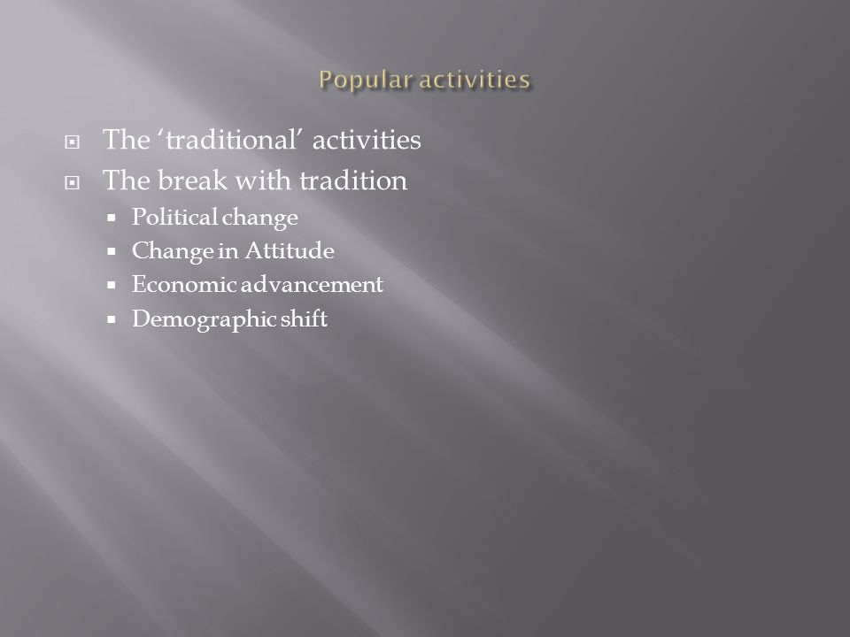 The traditional activities The break with tradition Political change Change in Attitude Economic advancement Demographic shift