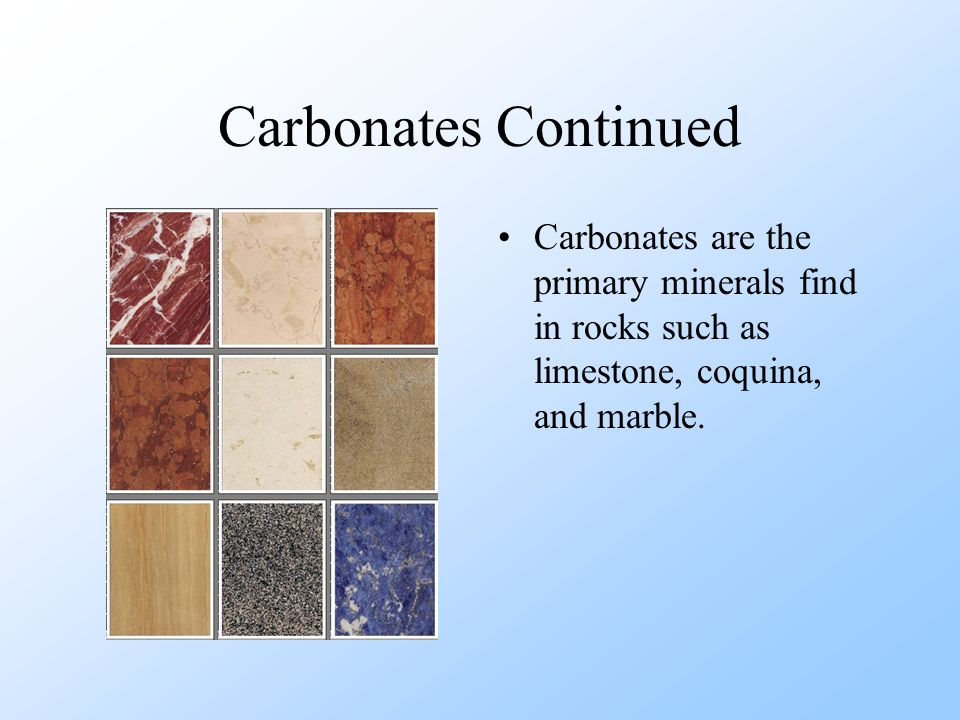 Carbonates Continued Carbonates are the primary minerals find in rocks such as limestone, coquina, and marble.