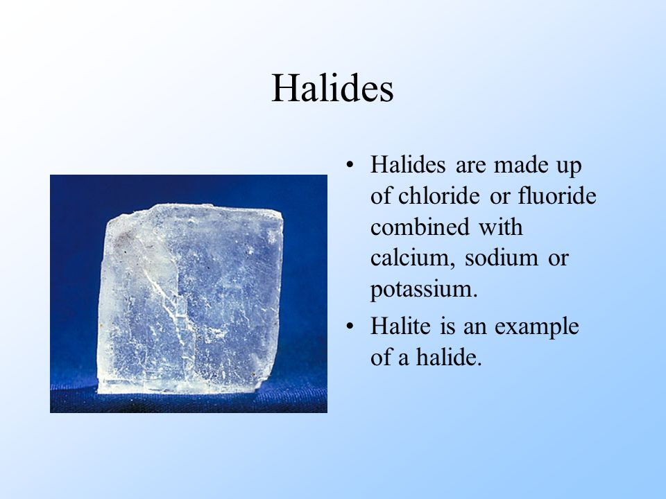 Halides Halides are made up of chloride or fluoride combined with calcium, sodium or potassium. Halite is an example of a halide.
