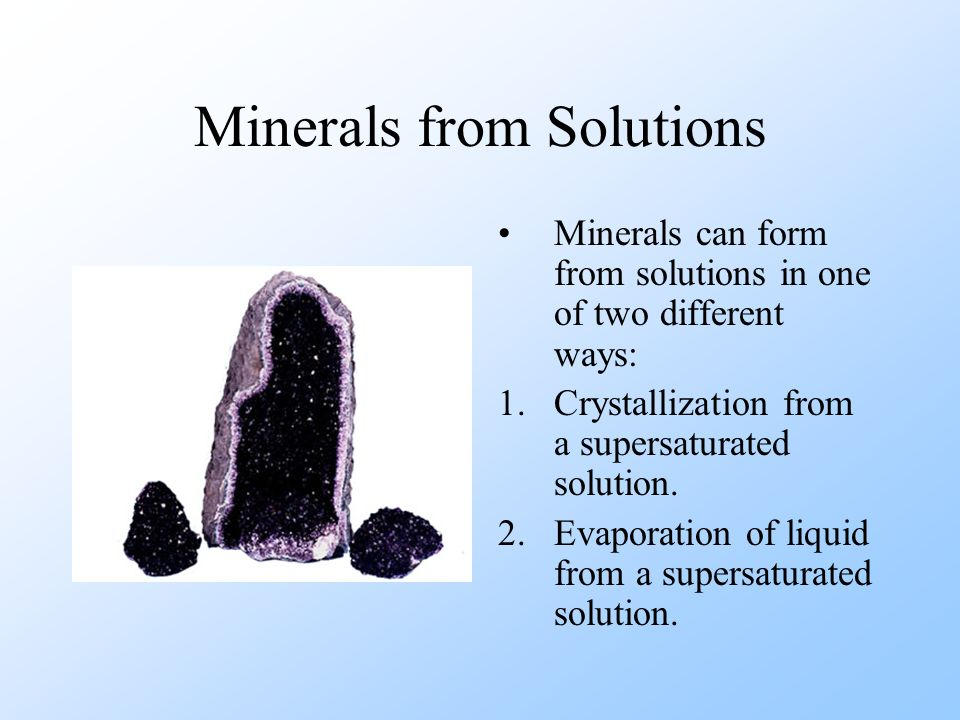 Minerals from Solutions Minerals can form from solutions in one of two different ways: 1.Crystallization from a supersaturated solution. 2.Evaporation