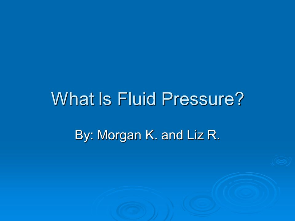 What Is Fluid Pressure? By: Morgan K. and Liz R.