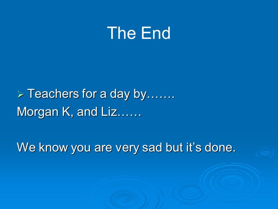 Teachers for a day by……. Teachers for a day by……. Morgan K, and Liz…… We know you are very sad but its done. The End