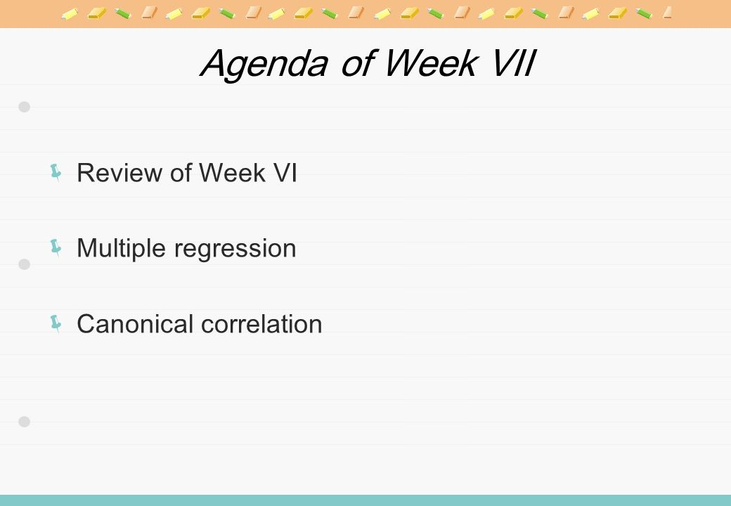 Agenda of Week VII Review of Week VI Multiple regression Canonical correlation