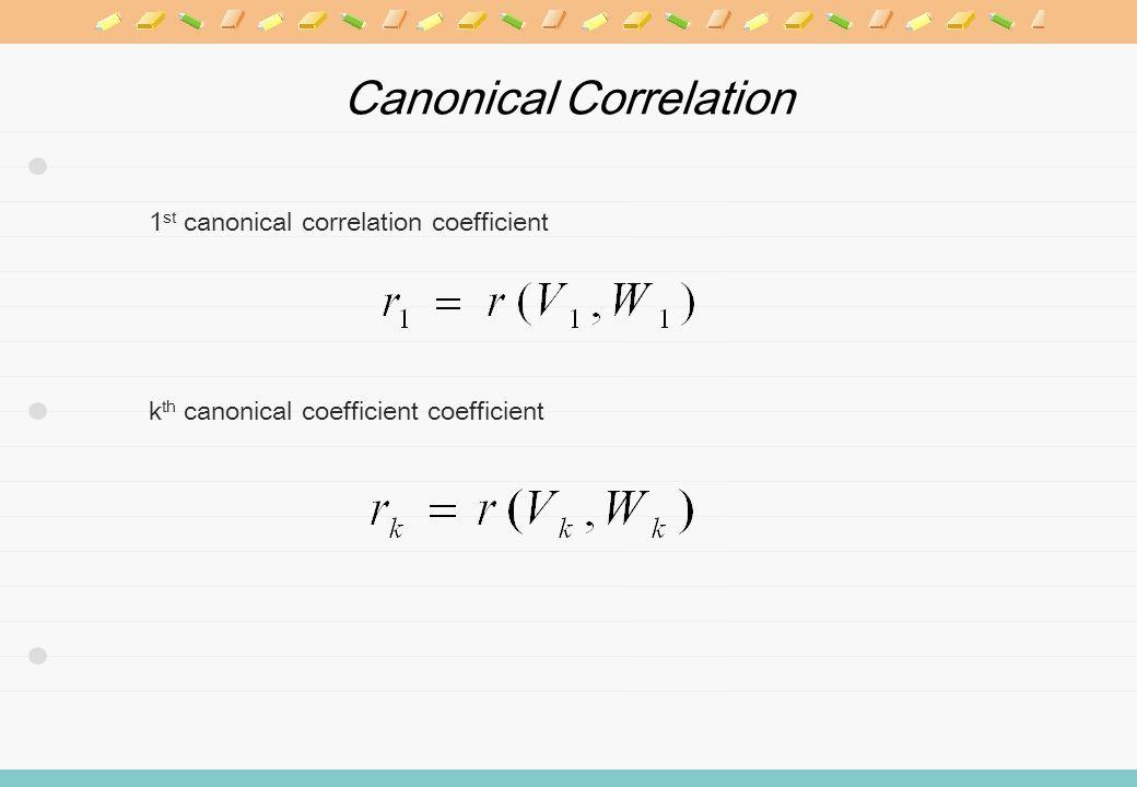 Canonical Correlation 1 st canonical correlation coefficient k th canonical coefficient coefficient