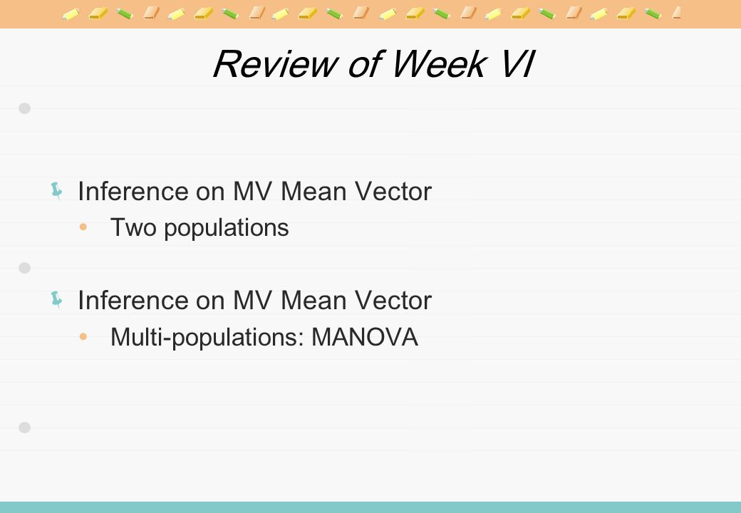 Review of Week VI Inference on MV Mean Vector Two populations Inference on MV Mean Vector Multi-populations: MANOVA