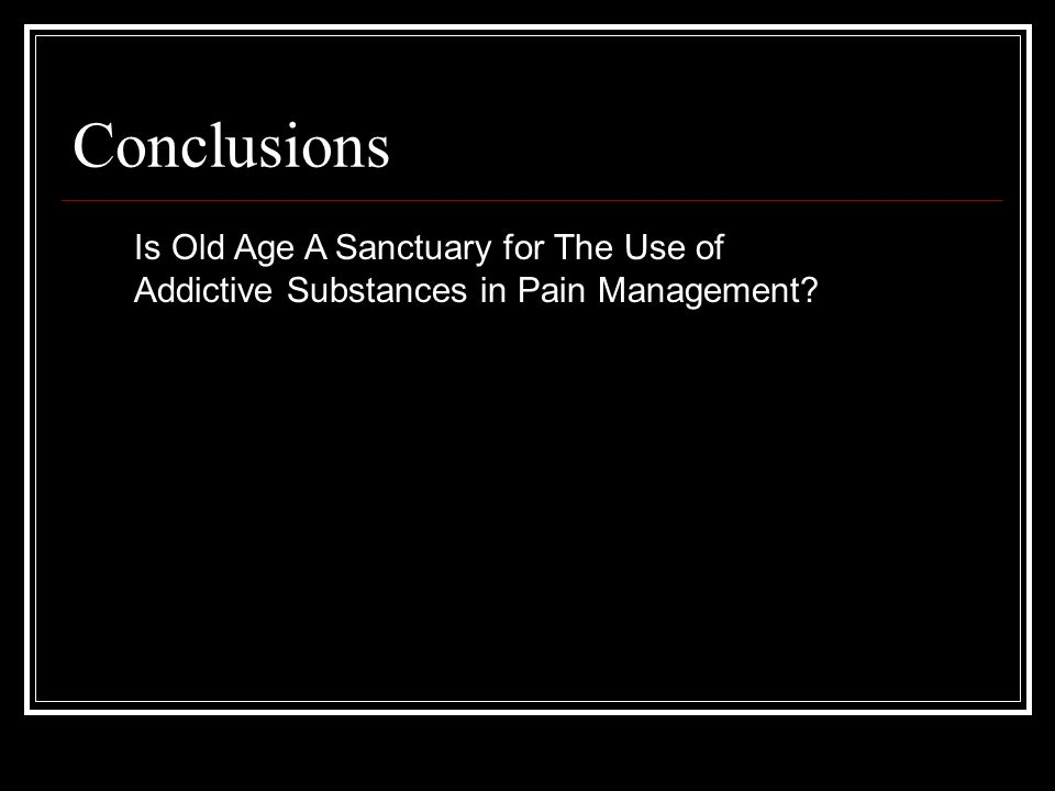Conclusions Is Old Age A Sanctuary for The Use of Addictive Substances in Pain Management?