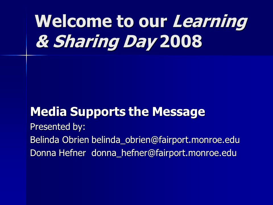 Welcome to our Learning & Sharing Day 2008 Media Supports the Message Presented by: Belinda Obrien belinda_obrien@fairport.monroe.edu Donna Hefner donna_hefner@fairport.monroe.edu
