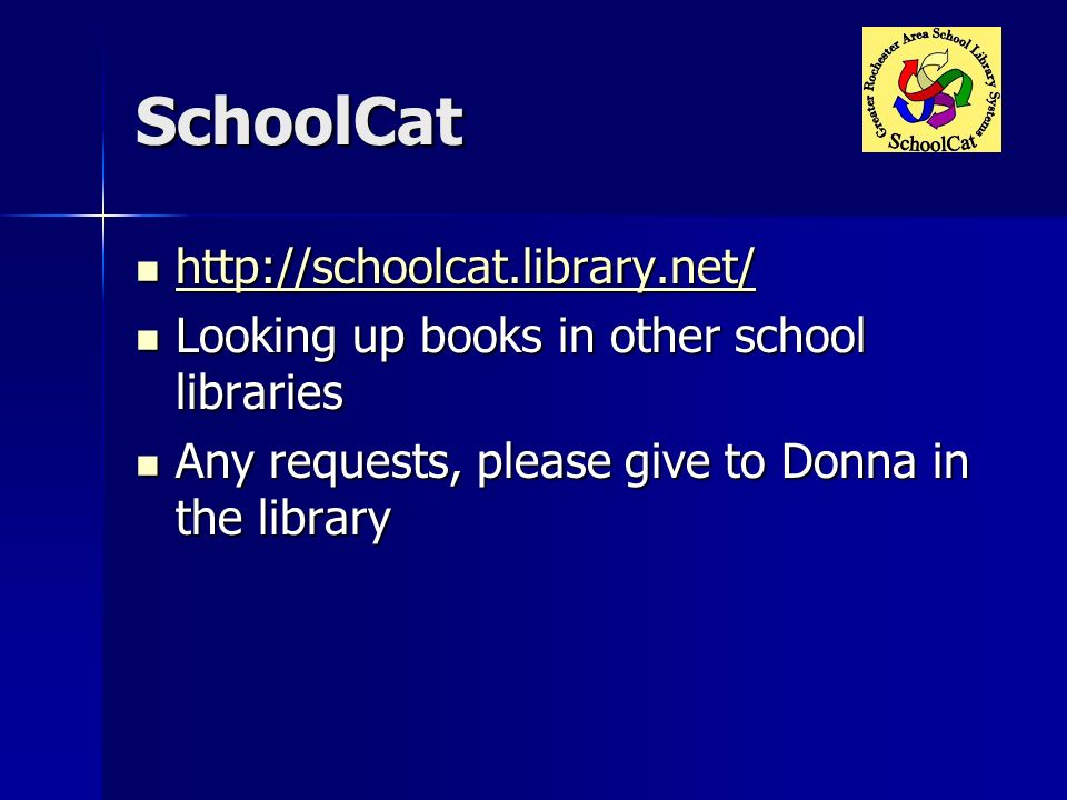 SchoolCat http://schoolcat.library.net/ http://schoolcat.library.net/ http://schoolcat.library.net/ Looking up books in other school libraries Looking up books in other school libraries Any requests, please give to Donna in the library Any requests, please give to Donna in the library