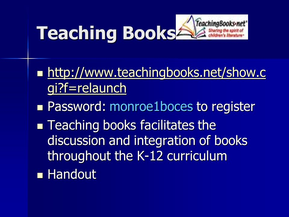 Teaching Books.net http://www.teachingbooks.net/show.c gi f=relaunch http://www.teachingbooks.net/show.c gi f=relaunch http://www.teachingbooks.net/show.c gi f=relaunch http://www.teachingbooks.net/show.c gi f=relaunch Password: monroe1boces to register Password: monroe1boces to register Teaching books facilitates the discussion and integration of books throughout the K-12 curriculum Teaching books facilitates the discussion and integration of books throughout the K-12 curriculum Handout Handout