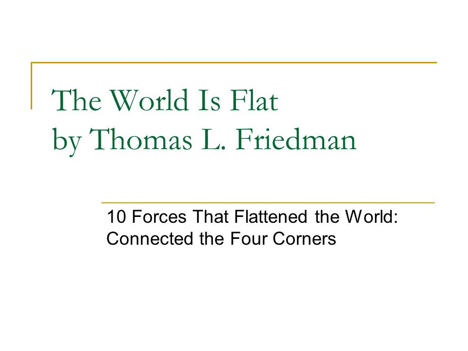 The World Is Flat by Thomas L. Friedman 10 Forces That Flattened the World: Connected the Four Corners