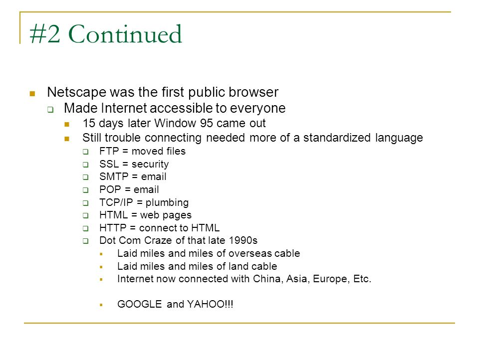 #2 Continued Netscape was the first public browser Made Internet accessible to everyone 15 days later Window 95 came out Still trouble connecting need