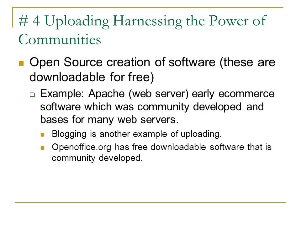# 4 Uploading Harnessing the Power of Communities Open Source creation of software (these are downloadable for free) Example: Apache (web server) earl