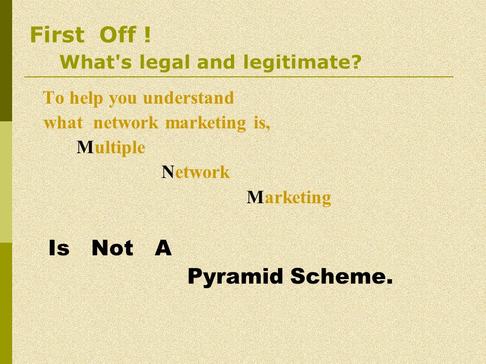 First Off ! What's legal and legitimate? To help you understand what network marketing is, Multiple Network Marketing Is Not A Pyramid Scheme.