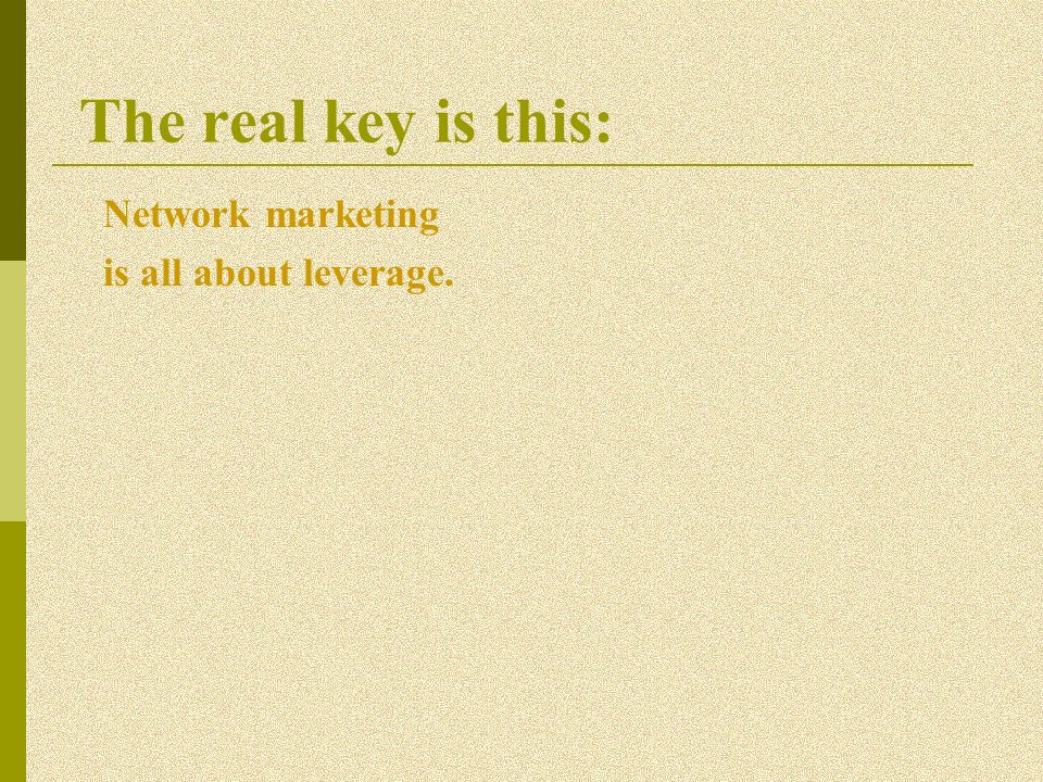The real key is this: Network marketing is all about leverage.