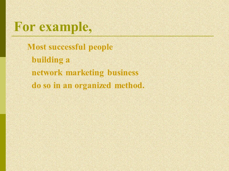 For example, Most successful people building a network marketing business do so in an organized method.