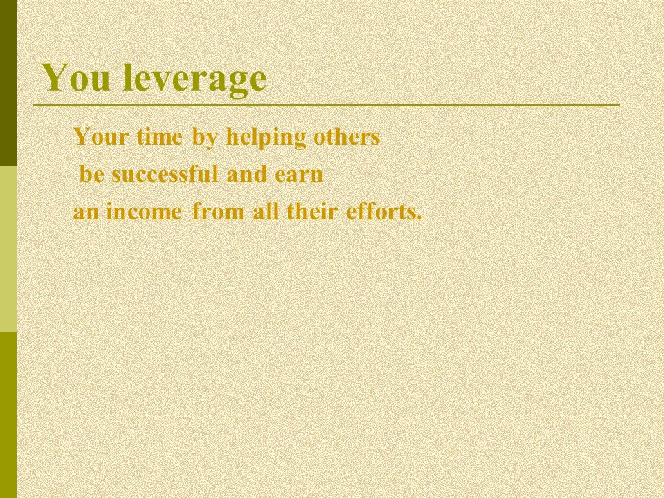 You leverage Your time by helping others be successful and earn an income from all their efforts.