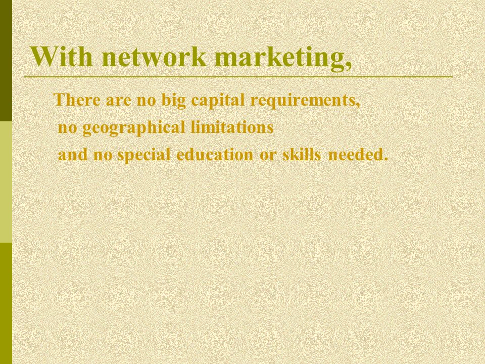 With network marketing, There are no big capital requirements, no geographical limitations and no special education or skills needed.