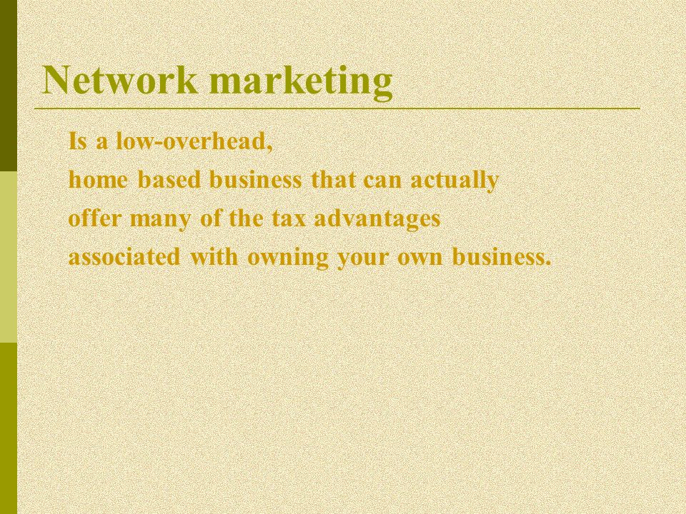 Network marketing Is a low-overhead, home based business that can actually offer many of the tax advantages associated with owning your own business.