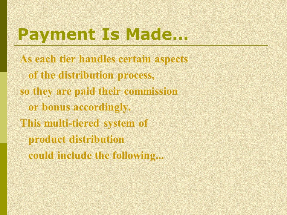 Payment Is Made… As each tier handles certain aspects of the distribution process, so they are paid their commission or bonus accordingly. This multi-