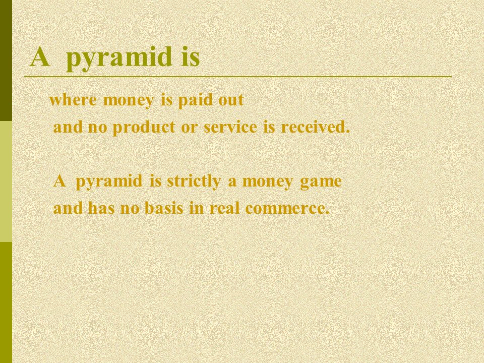 A pyramid is where money is paid out and no product or service is received. A pyramid is strictly a money game and has no basis in real commerce.