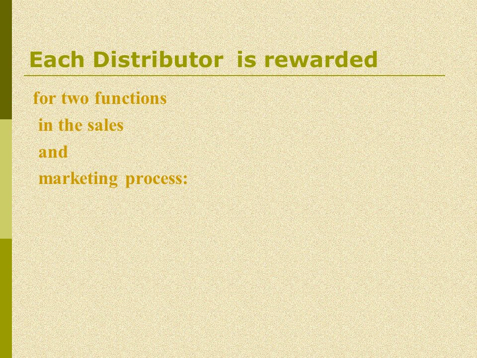 Each Distributor is rewarded for two functions in the sales and marketing process: